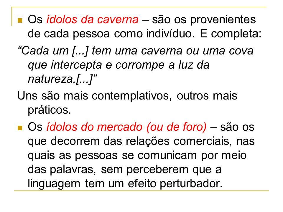 Os ídolos da caverna – são os provenientes de cada pessoa como indivíduo. E completa: