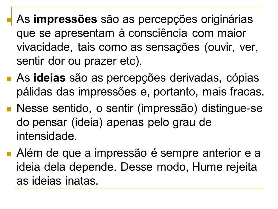 As impressões são as percepções originárias que se apresentam à consciência com maior vivacidade, tais como as sensações (ouvir, ver, sentir dor ou prazer etc).