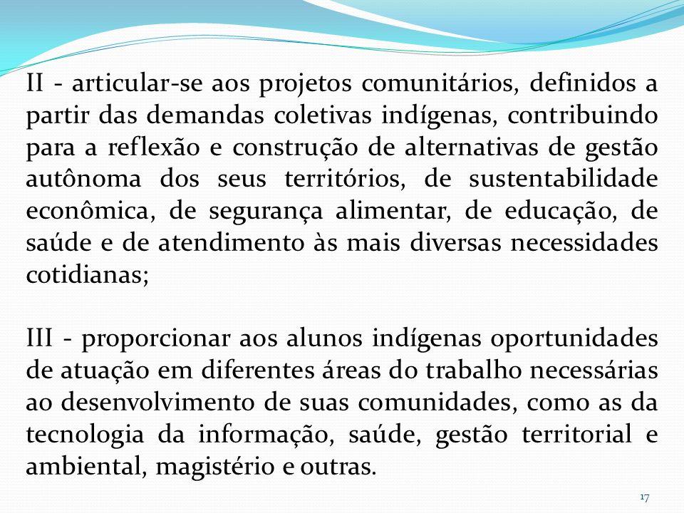 II - articular-se aos projetos comunitários, definidos a partir das demandas coletivas indígenas, contribuindo para a reflexão e construção de alternativas de gestão autônoma dos seus territórios, de sustentabilidade econômica, de segurança alimentar, de educação, de saúde e de atendimento às mais diversas necessidades cotidianas;