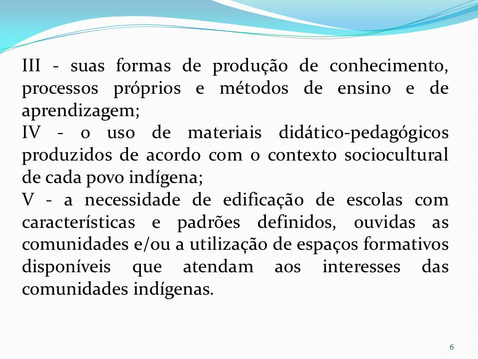 III - suas formas de produção de conhecimento, processos próprios e métodos de ensino e de aprendizagem;