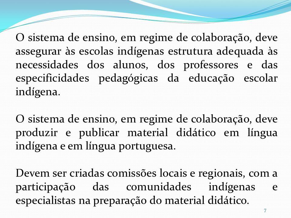 O sistema de ensino, em regime de colaboração, deve assegurar às escolas indígenas estrutura adequada às necessidades dos alunos, dos professores e das especificidades pedagógicas da educação escolar indígena.