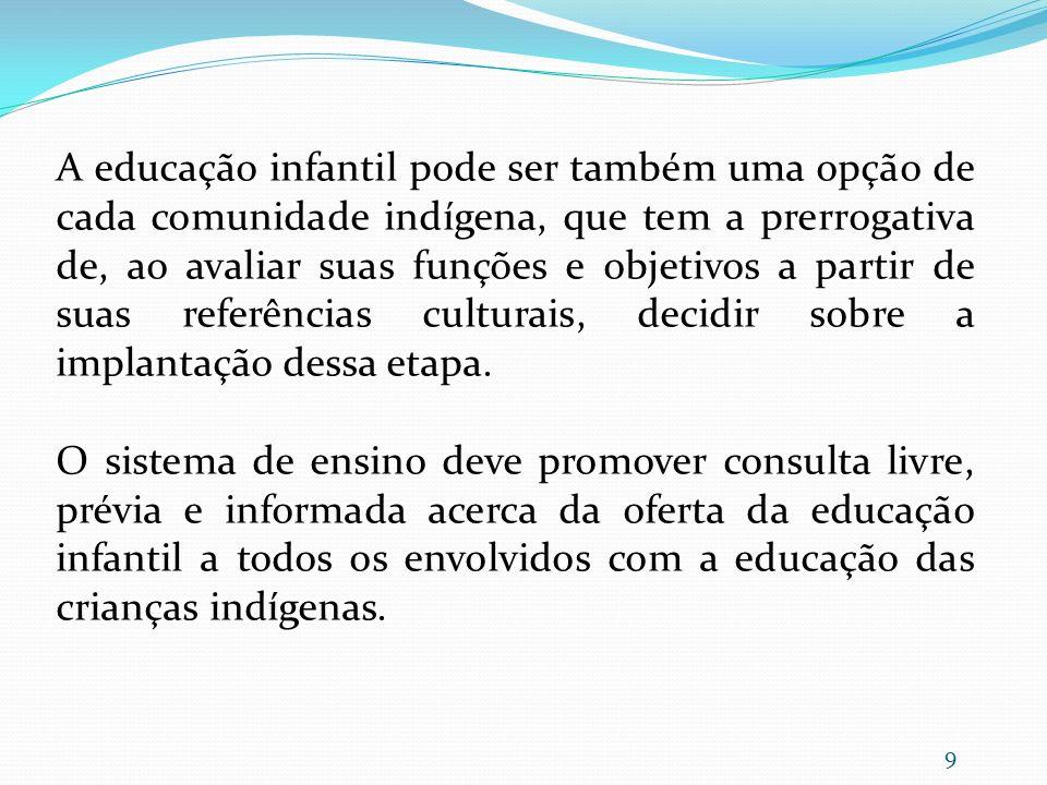 A educação infantil pode ser também uma opção de cada comunidade indígena, que tem a prerrogativa de, ao avaliar suas funções e objetivos a partir de suas referências culturais, decidir sobre a implantação dessa etapa.