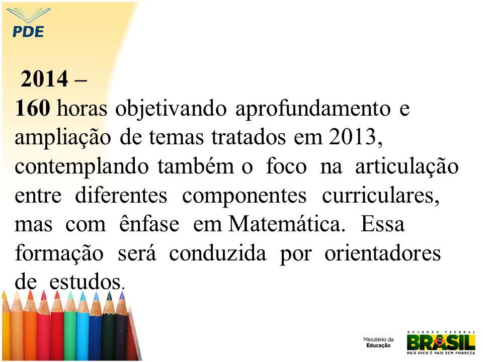 2014 – 160 horas objetivando aprofundamento e ampliação de temas tratados em 2013, contemplando também o foco na articulação entre diferentes componentes curriculares, mas com ênfase em Matemática.