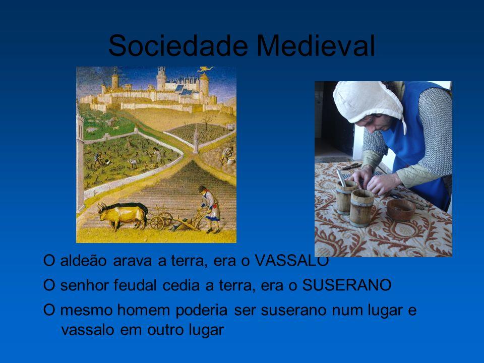 Sociedade Medieval O aldeão arava a terra, era o VASSALO