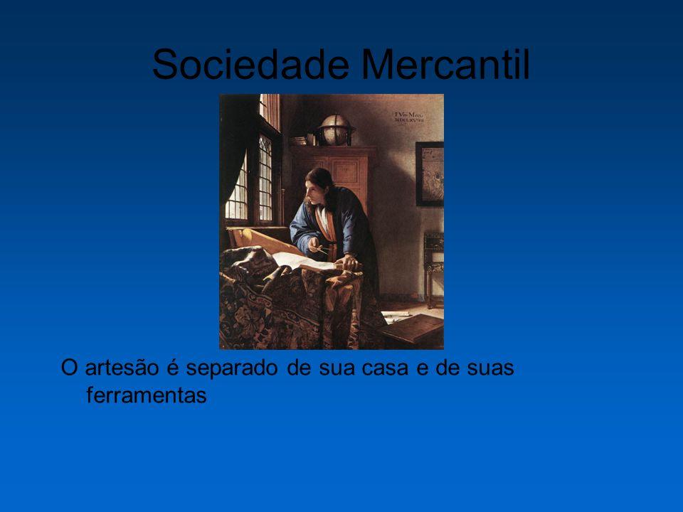 Sociedade Mercantil O artesão é separado de sua casa e de suas ferramentas