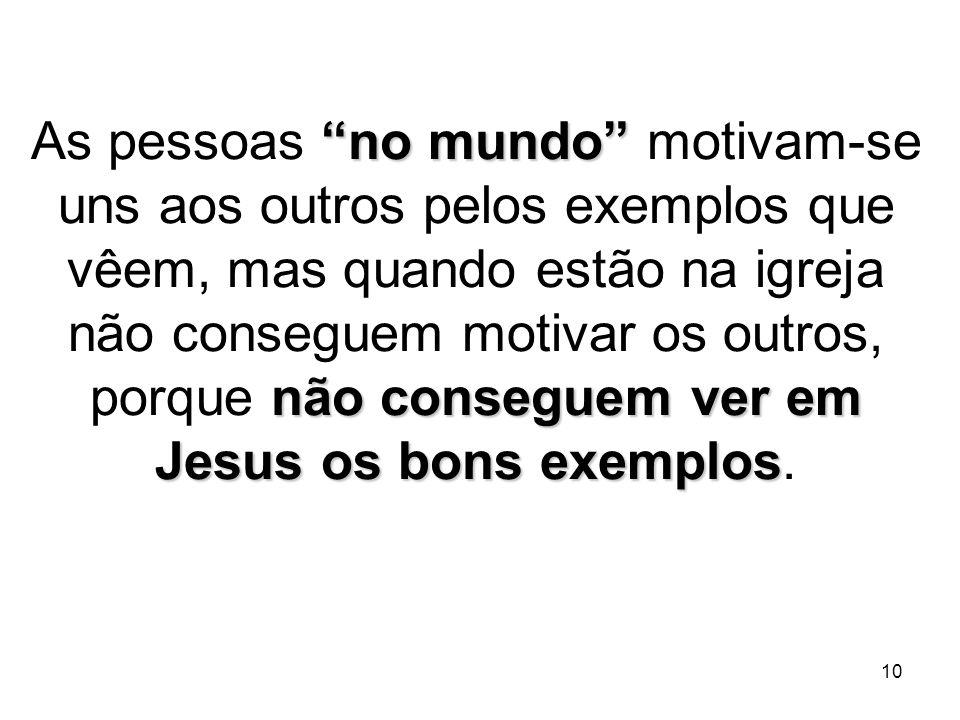 As pessoas no mundo motivam-se uns aos outros pelos exemplos que vêem, mas quando estão na igreja não conseguem motivar os outros, porque não conseguem ver em Jesus os bons exemplos.