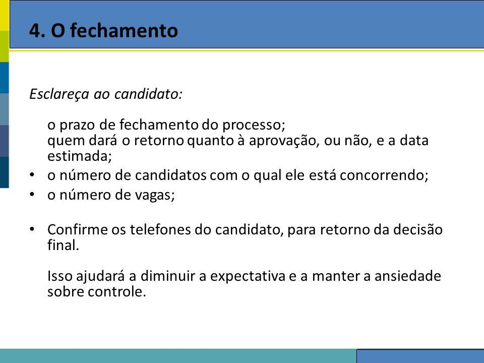 4. O fechamento Esclareça ao candidato: o prazo de fechamento do processo; quem dará o retorno quanto à aprovação, ou não, e a data estimada;