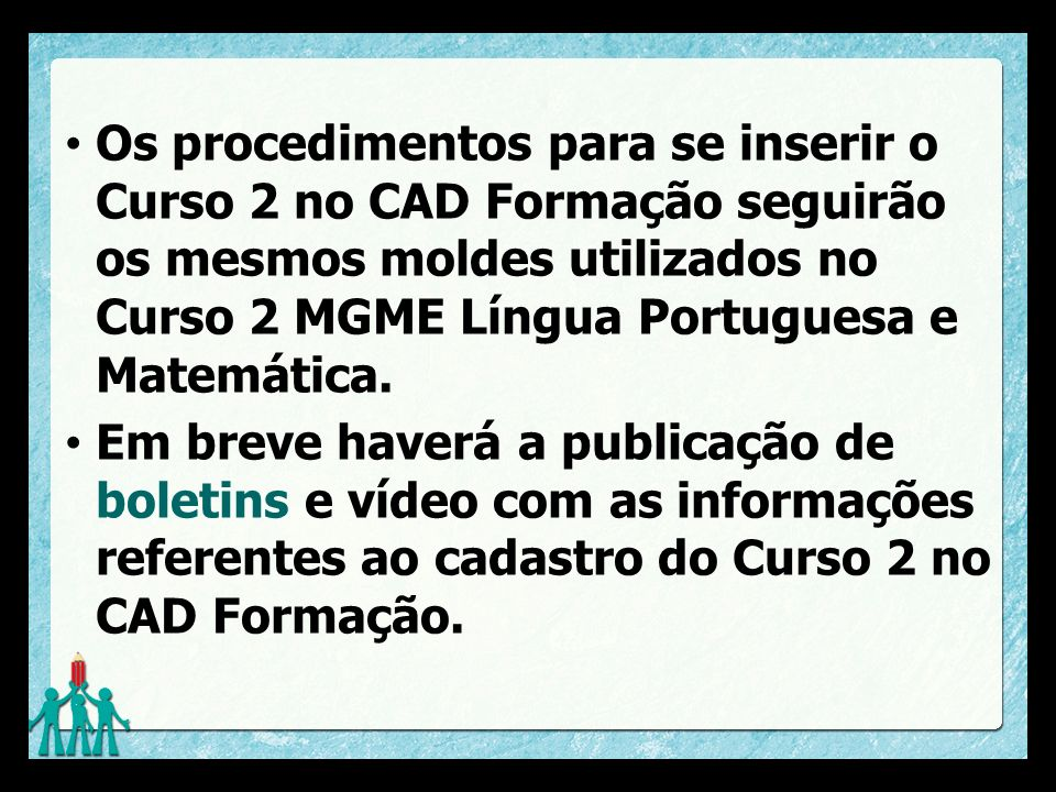 Os procedimentos para se inserir o Curso 2 no CAD Formação seguirão os mesmos moldes utilizados no Curso 2 MGME Língua Portuguesa e Matemática.