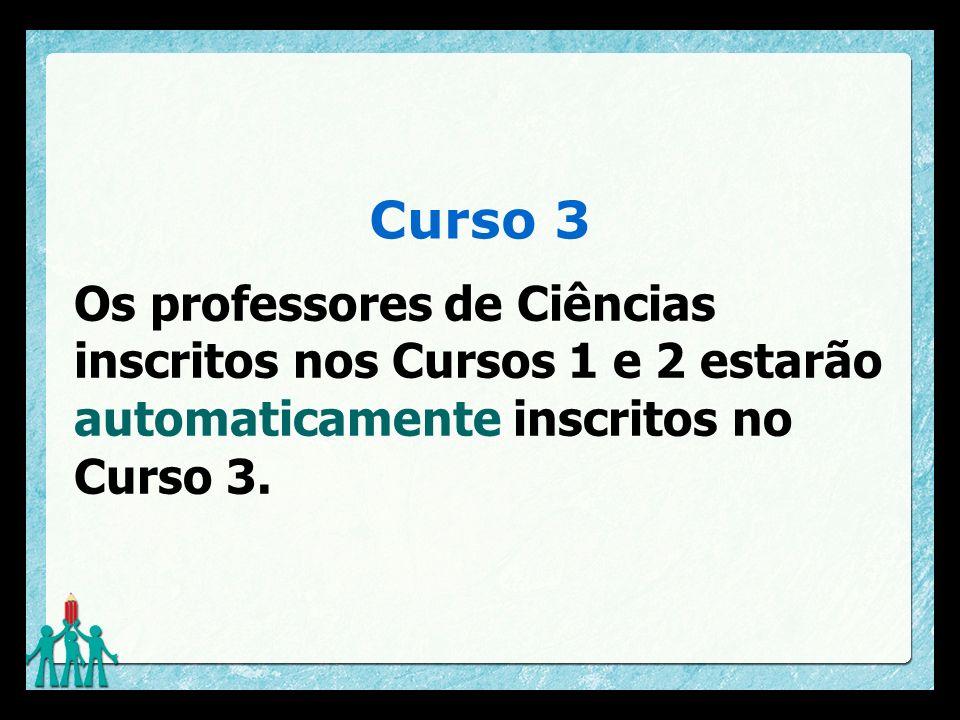 Curso 3 Os professores de Ciências inscritos nos Cursos 1 e 2 estarão automaticamente inscritos no Curso 3.