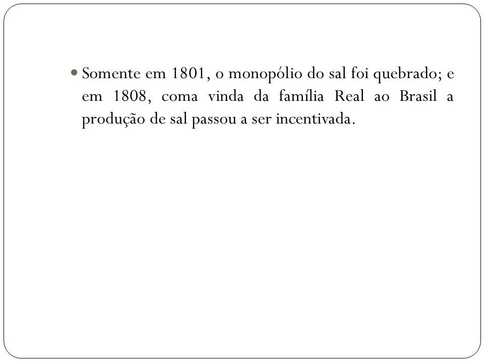Somente em 1801, o monopólio do sal foi quebrado; e em 1808, coma vinda da família Real ao Brasil a produção de sal passou a ser incentivada.