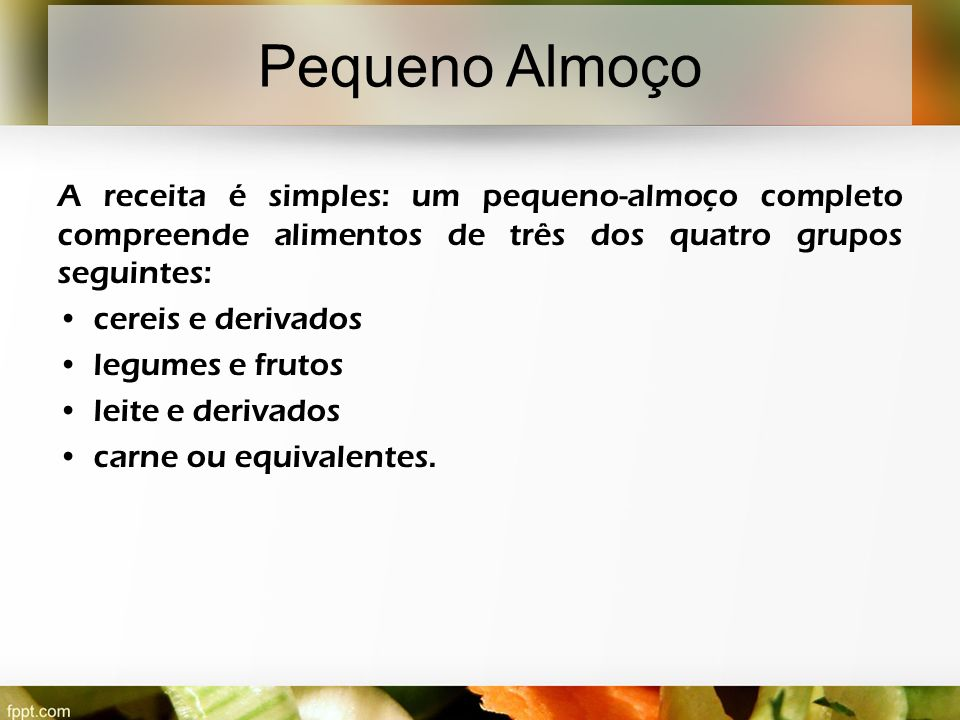 Pequeno Almoço A receita é simples: um pequeno-almoço completo compreende alimentos de três dos quatro grupos seguintes: