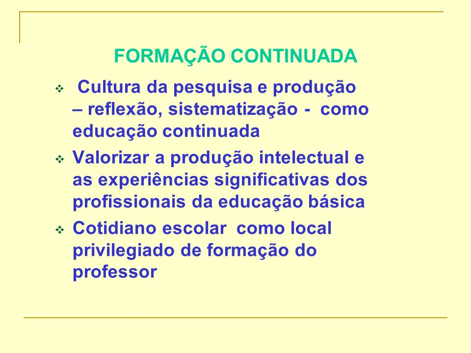 FORMAÇÃO CONTINUADA Cultura da pesquisa e produção – reflexão, sistematização - como educação continuada.