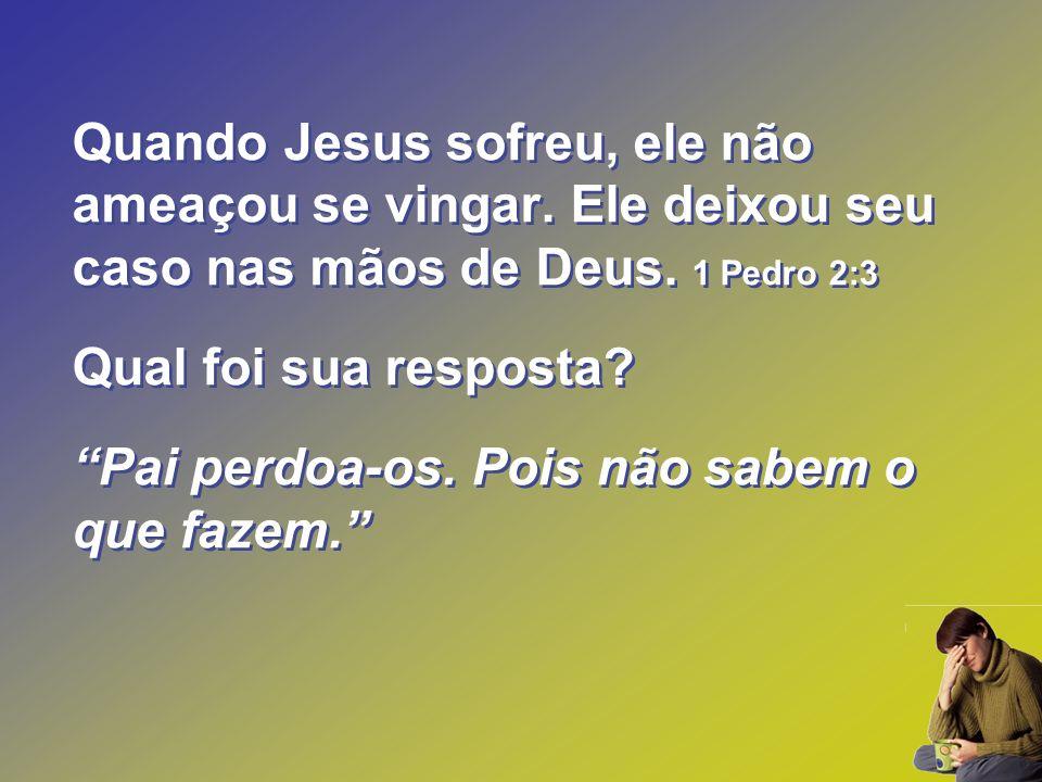 Quando Jesus sofreu, ele não ameaçou se vingar