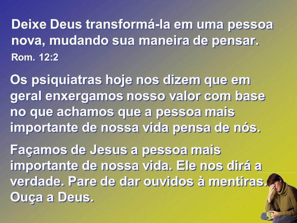 Deixe Deus transformá-la em uma pessoa nova, mudando sua maneira de pensar. Rom. 12:2