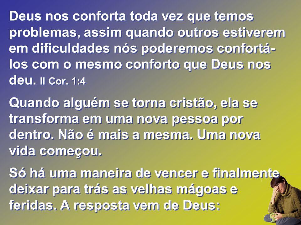 Deus nos conforta toda vez que temos problemas, assim quando outros estiverem em dificuldades nós poderemos confortá-los com o mesmo conforto que Deus nos deu. II Cor. 1:4