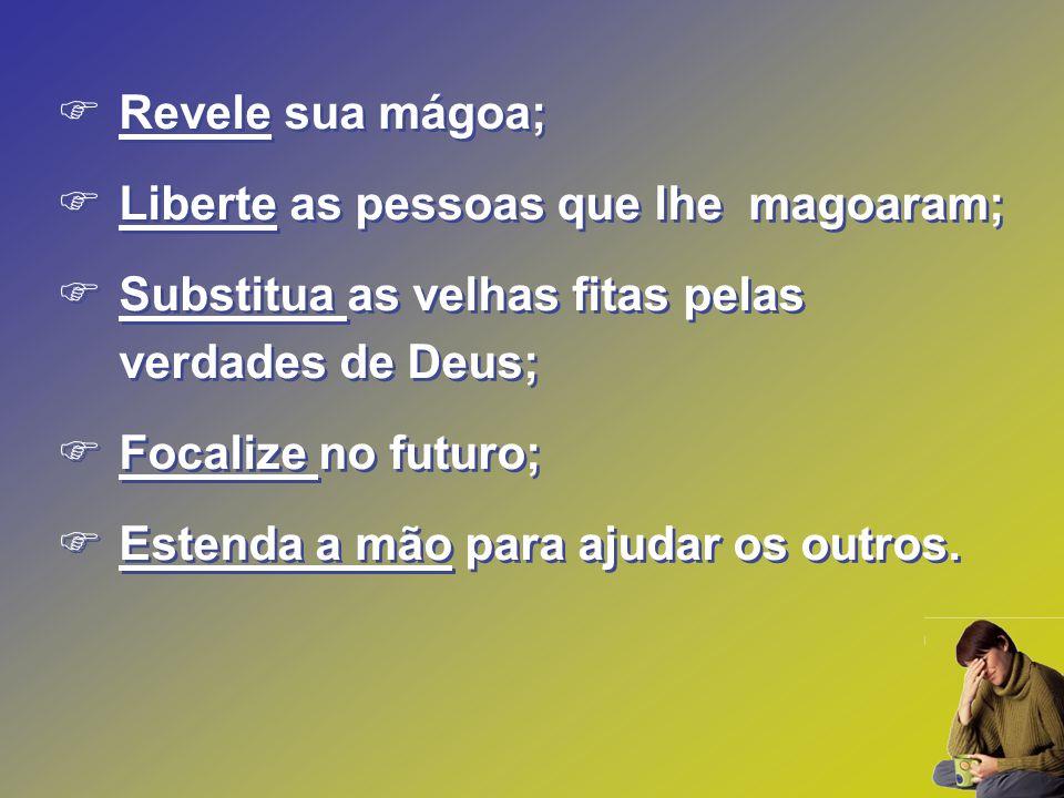 Revele sua mágoa; Liberte as pessoas que lhe magoaram; Substitua as velhas fitas pelas verdades de Deus;