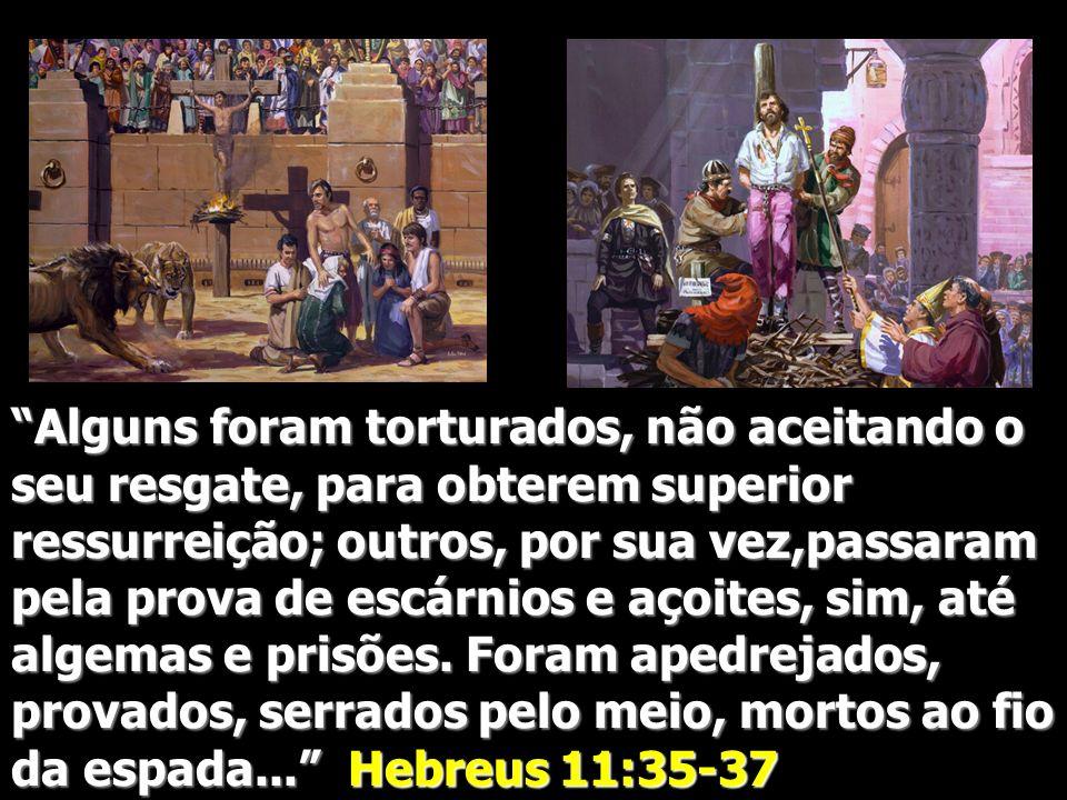 Alguns foram torturados, não aceitando o seu resgate, para obterem superior ressurreição; outros, por sua vez,passaram pela prova de escárnios e açoites, sim, até algemas e prisões.