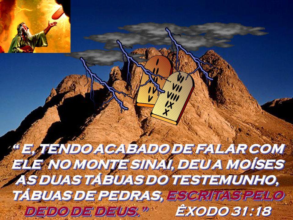 E, TENDO ACABADO DE FALAR COM ELE NO MONTE SINAI, DEU A MOÍSES AS DUAS TÁBUAS DO TESTEMUNHO, TÁBUAS DE PEDRAS, ESCRITAS PELO DEDO DE DEUS. ÊXODO 31:18