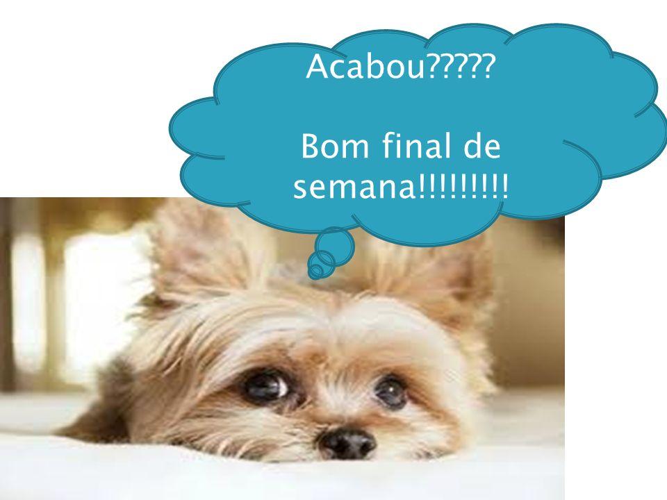 Acabou Bom final de semana!!!!!!!!!
