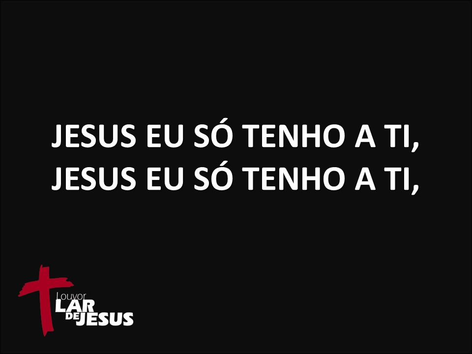 Jesus eu só tenho a Ti, Jesus eu só tenho a Ti,