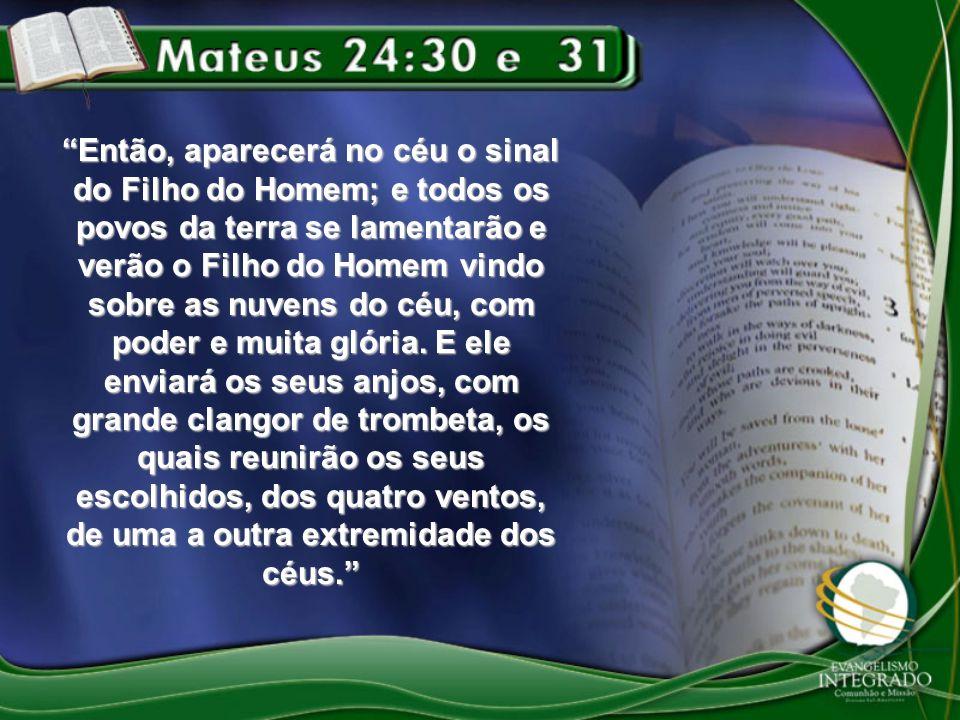 Então, aparecerá no céu o sinal do Filho do Homem; e todos os povos da terra se lamentarão e verão o Filho do Homem vindo sobre as nuvens do céu, com poder e muita glória.