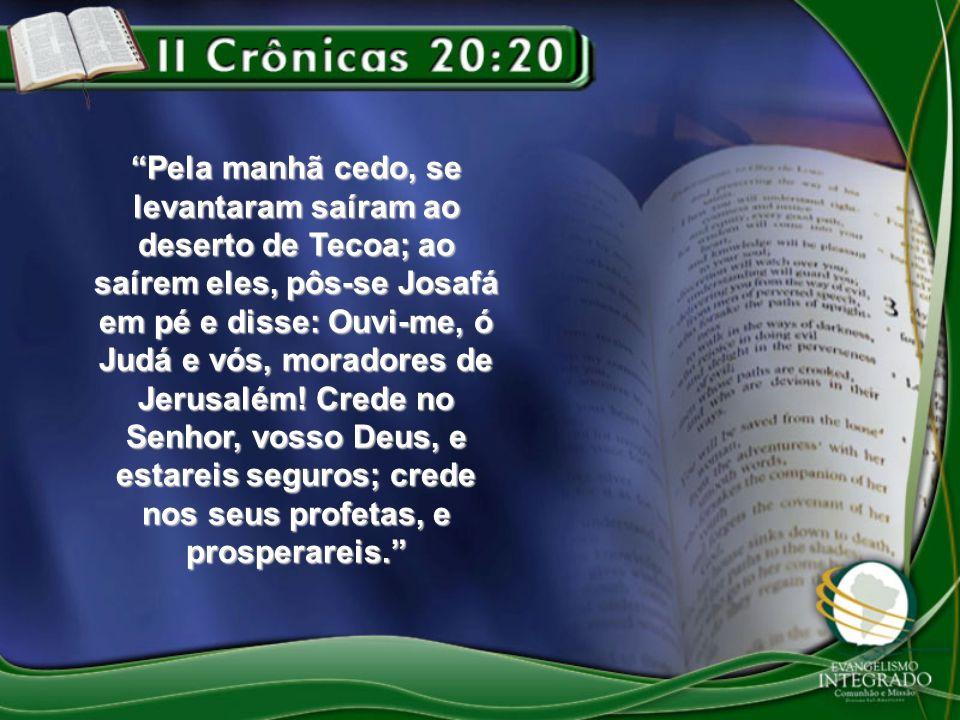 Pela manhã cedo, se levantaram saíram ao deserto de Tecoa; ao saírem eles, pôs-se Josafá em pé e disse: Ouvi-me, ó Judá e vós, moradores de Jerusalém.