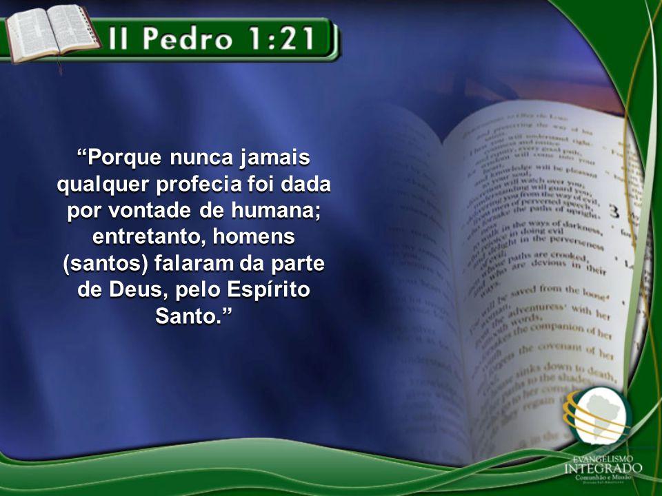 Porque nunca jamais qualquer profecia foi dada por vontade de humana; entretanto, homens (santos) falaram da parte de Deus, pelo Espírito Santo.