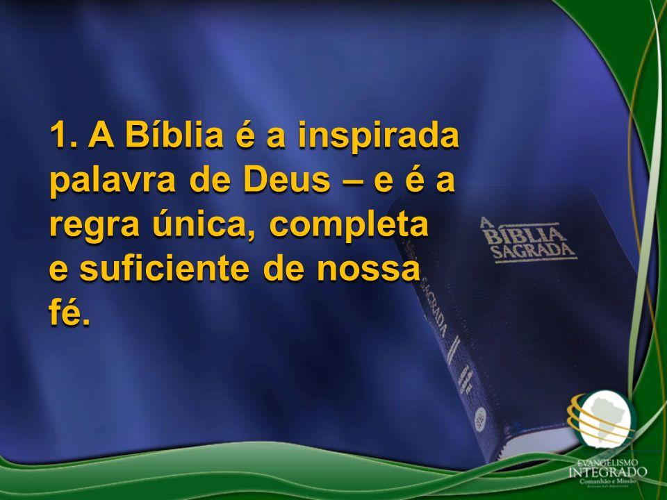 1. A Bíblia é a inspirada palavra de Deus – e é a regra única, completa e suficiente de nossa fé.