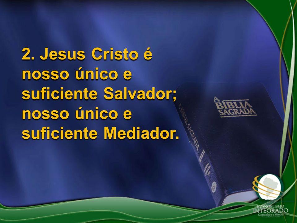 2. Jesus Cristo é nosso único e suficiente Salvador; nosso único e suficiente Mediador.