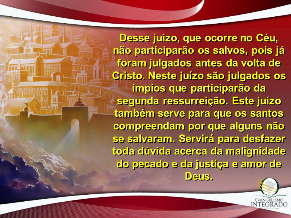 Desse juízo, que ocorre no Céu, não participarão os salvos, pois já foram julgados antes da volta de Cristo.