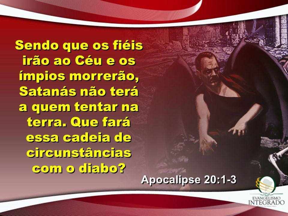 Sendo que os fiéis irão ao Céu e os ímpios morrerão, Satanás não terá a quem tentar na terra. Que fará essa cadeia de circunstâncias com o diabo
