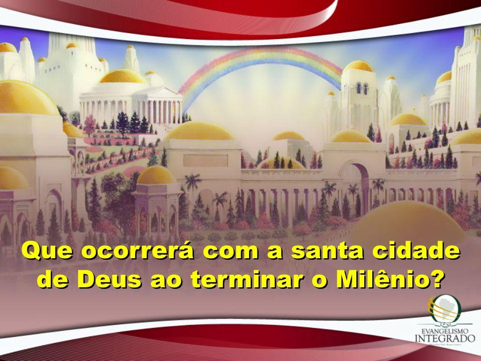 Que ocorrerá com a santa cidade de Deus ao terminar o Milênio