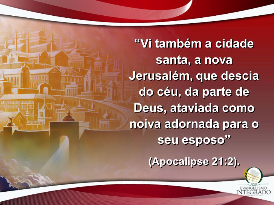 Vi também a cidade santa, a nova Jerusalém, que descia do céu, da parte de Deus, ataviada como noiva adornada para o seu esposo