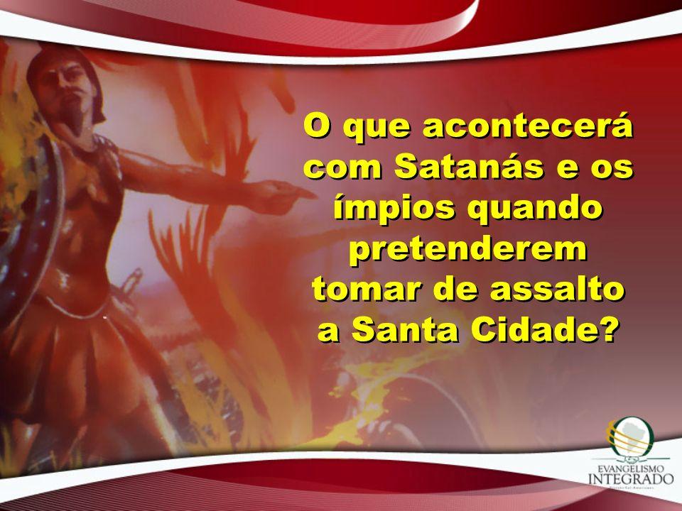 O que acontecerá com Satanás e os ímpios quando pretenderem tomar de assalto a Santa Cidade