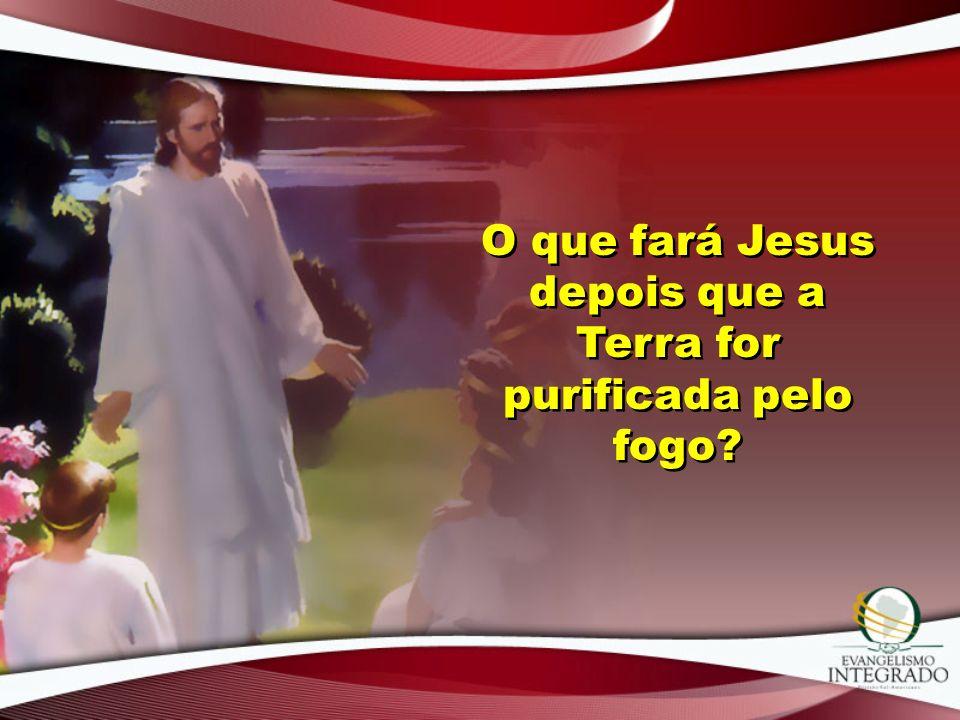O que fará Jesus depois que a Terra for purificada pelo fogo