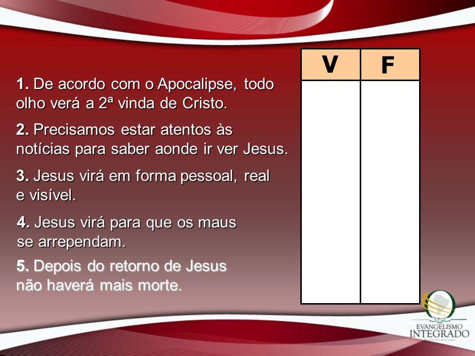 V F. 1. De acordo com o Apocalipse, todo olho verá a 2ª vinda de Cristo. 2. Precisamos estar atentos às notícias para saber aonde ir ver Jesus.