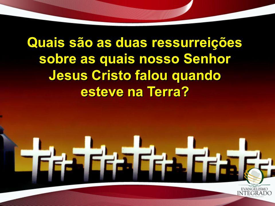 Quais são as duas ressurreições sobre as quais nosso Senhor Jesus Cristo falou quando esteve na Terra