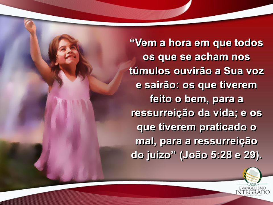 Vem a hora em que todos os que se acham nos túmulos ouvirão a Sua voz e sairão: os que tiverem feito o bem, para a ressurreição da vida; e os que tiverem praticado o mal, para a ressurreição do juízo (João 5:28 e 29).
