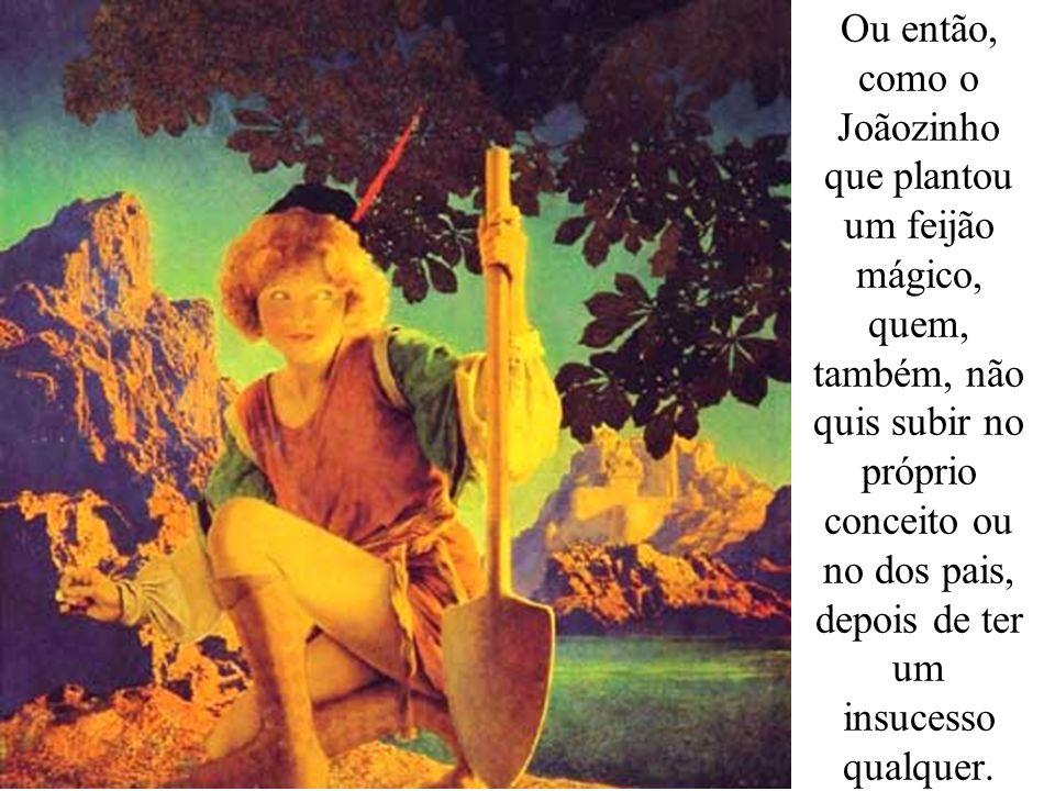 Ou então, como o Joãozinho que plantou um feijão mágico, quem, também, não quis subir no próprio conceito ou no dos pais, depois de ter um insucesso qualquer.