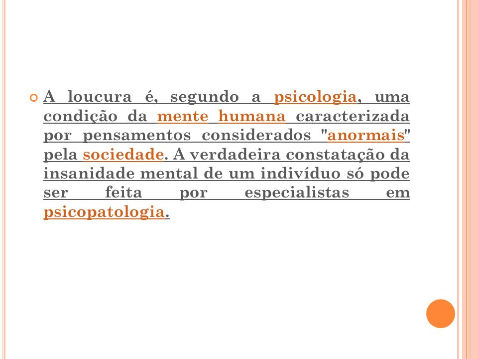 A loucura é, segundo a psicologia, uma condição da mente humana caracterizada por pensamentos considerados anormais pela sociedade.
