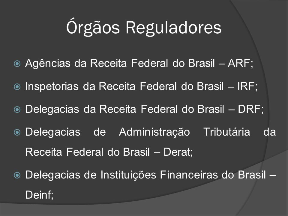 Órgãos Reguladores Agências da Receita Federal do Brasil – ARF;