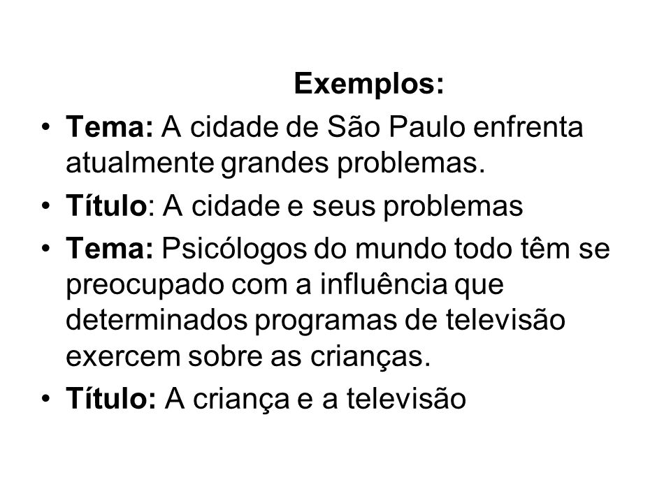Exemplos: Tema: A cidade de São Paulo enfrenta atualmente grandes problemas. Título: A cidade e seus problemas.