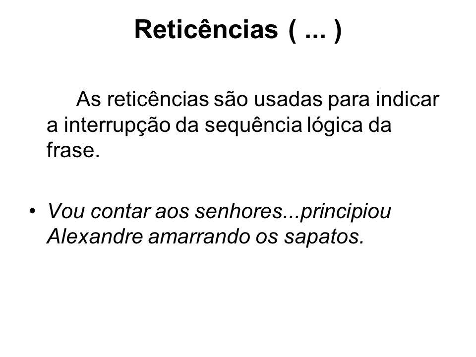 Reticências ( ... ) As reticências são usadas para indicar a interrupção da sequência lógica da frase.