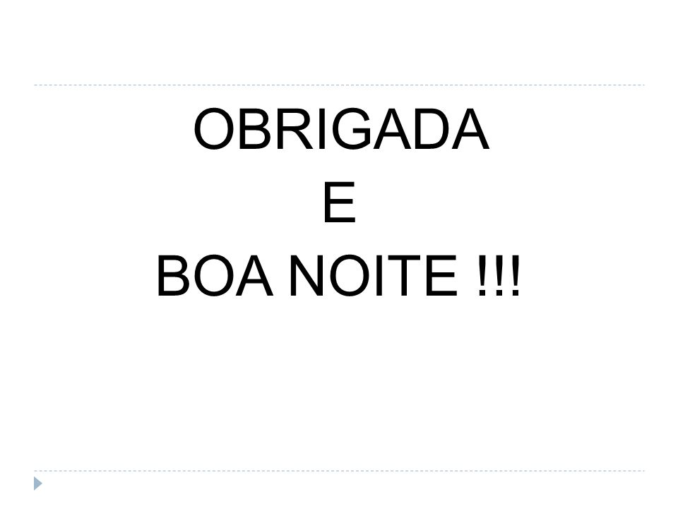 OBRIGADA E BOA NOITE !!!