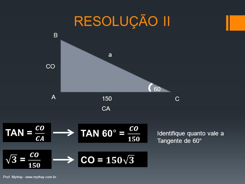 RESOLUÇÃO II TAN = 𝑪𝑶 𝑪𝑨 TAN 60° = 𝑪𝑶 𝟏𝟓𝟎 𝟑 = 𝑪𝑶 𝟏𝟓𝟎 CO = 𝟏𝟓𝟎 𝟑 B a CO