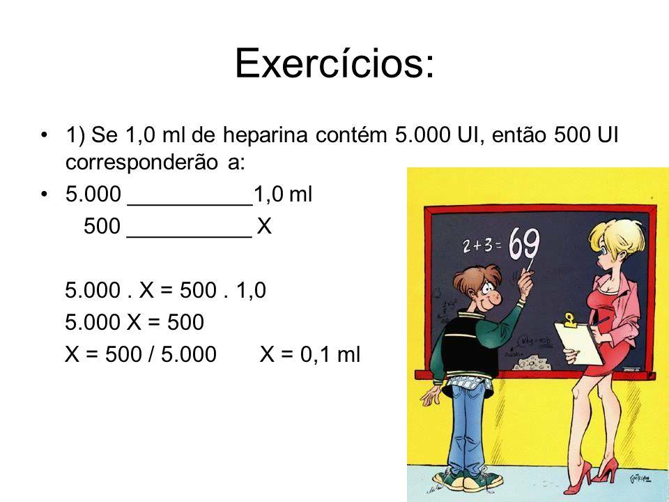 Exercícios: 1) Se 1,0 ml de heparina contém 5.000 UI, então 500 UI corresponderão a: 5.000 __________1,0 ml.