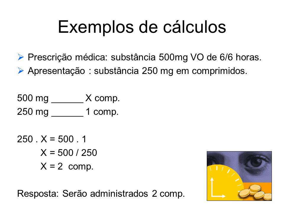 Exemplos de cálculos Prescrição médica: substância 500mg VO de 6/6 horas. Apresentação : substância 250 mg em comprimidos.