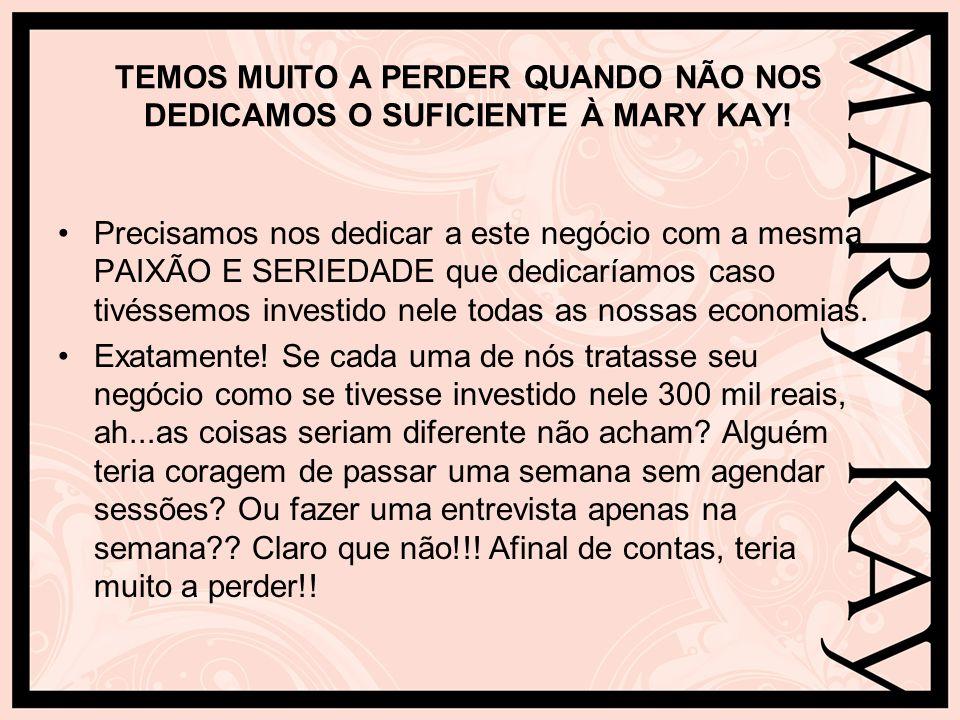 TEMOS MUITO A PERDER QUANDO NÃO NOS DEDICAMOS O SUFICIENTE À MARY KAY!