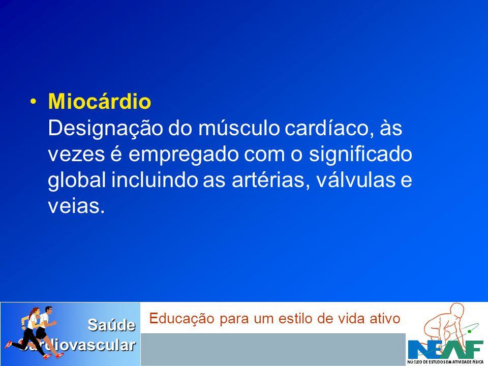 Miocárdio Designação do músculo cardíaco, às vezes é empregado com o significado global incluindo as artérias, válvulas e veias.