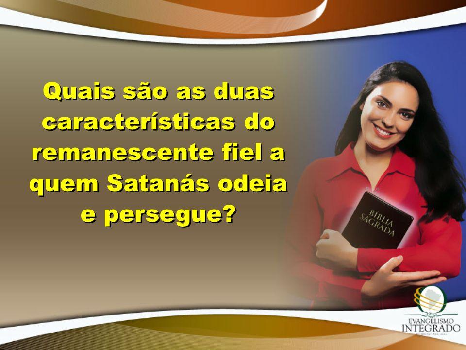 Quais são as duas características do remanescente fiel a quem Satanás odeia e persegue